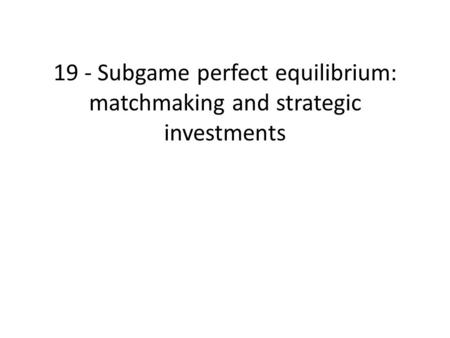 19 - Subgame perfect equilibrium: matchmaking and strategic investments.