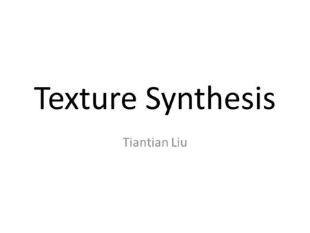Texture Synthesis Tiantian Liu. Definition Texture – Texture refers to the properties held and sensations caused by the external surface of objects received.