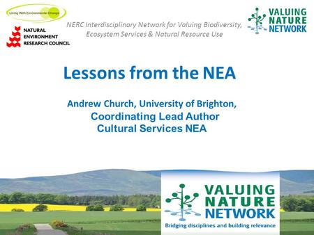 Lessons from the NEA NERC Interdisciplinary Network for Valuing Biodiversity, Ecosystem Services & Natural Resource Use Andrew Church, University of Brighton,