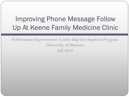 Improving Phone Message Follow Up At Keene Family Medicine Clinic Performance Improvement Leader ship Development Program University of Missouri Fall 2010.