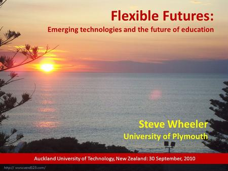 Flexible Futures: Emerging technologies and the future of education Steve Wheeler University of Plymouth  Auckland University of.