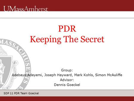 SDP 11 PDR Team Goeckel Group: Adebayo Adeyemi, Joseph Hayward, Mark Kohls, Simon McAuliffe Advisor: Dennis Goeckel PDR Keeping The Secret.
