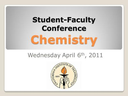 Student-Faculty Conference Chemistry Wednesday April 6 th, 2011.