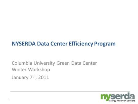 1 NYSERDA Data Center Efficiency Program Columbia University Green Data Center Winter Workshop January 7 th, 2011.