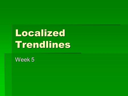 Localized Trendlines Week 5. Today  Discuss Final Project  Localized Trendline  Time for review  Midterm.
