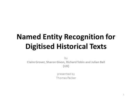 Named Entity Recognition for Digitised Historical Texts by Claire Grover, Sharon Givon, Richard Tobin and Julian Ball (UK) presented by Thomas Packer 1.