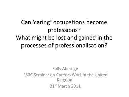 Can 'caring' occupations become professions? What might be lost and gained in the processes of professionalisation? Sally Aldridge ESRC Seminar on Careers.