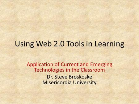 Using Web 2.0 Tools in Learning Application of Current and Emerging Technologies in the Classroom Dr. Steve Broskoske Misericordia University.