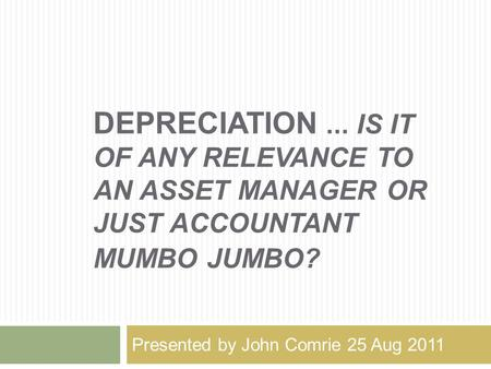 DEPRECIATION... IS IT OF ANY RELEVANCE TO AN ASSET MANAGER OR JUST ACCOUNTANT MUMBO JUMBO? Presented by John Comrie 25 Aug 2011.