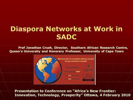 Diaspora Networks at Work in SADC Prof Jonathan Crush, Director, Southern African Research Centre, Queen's University and Honorary Professor, University.