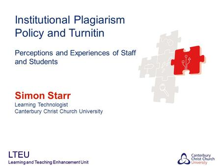 LTEU Learning and Teaching Enhancement Unit Institutional Plagiarism Policy and Turnitin Perceptions and Experiences of Staff and Students Simon Starr.