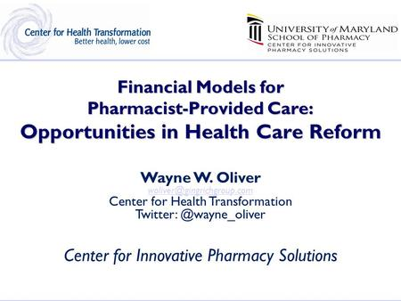 Financial Models for Pharmacist-Provided Care: Opportunities in Health Care Reform Wayne W. Oliver Center for Health Transformation.