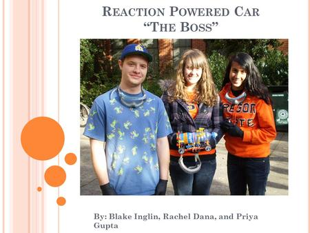 "R EACTION P OWERED C AR ""T HE B OSS "" By: Blake Inglin, Rachel Dana, and Priya Gupta."
