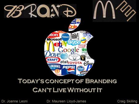 Today's concept of Branding Can't Live Without It Dr. Joanne LeoniCraig SkillingDr. Maureen Lloyd-James.