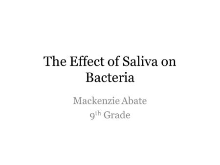The Effect of Saliva on Bacteria Mackenzie Abate 9 th Grade.