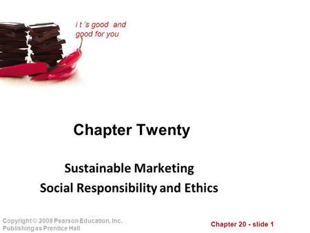Chapter 20 - slide 1 Copyright © 2009 Pearson Education, Inc. Publishing as Prentice Hall i t 's good and good for you Chapter Twenty Sustainable Marketing.