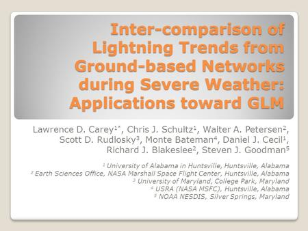Inter-comparison of Lightning Trends from Ground-based Networks during Severe Weather: Applications toward GLM Lawrence D. Carey 1*, Chris J. Schultz 1,