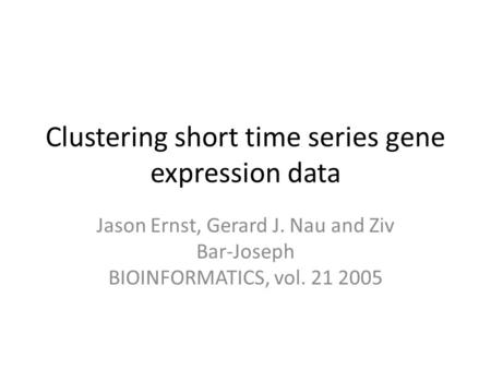 Clustering short time series gene expression data Jason Ernst, Gerard J. Nau and Ziv Bar-Joseph BIOINFORMATICS, vol. 21 2005.