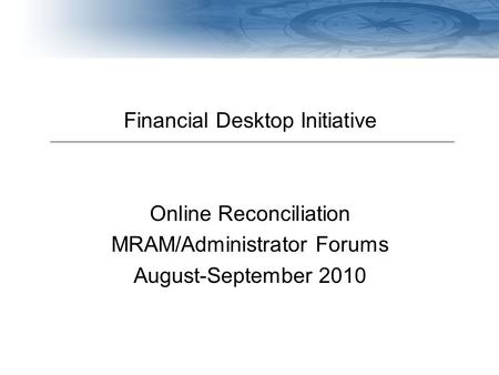 Navigating Finances at the UW Financial Desktop Initiative Online Reconciliation MRAM/Administrator Forums August-September 2010.