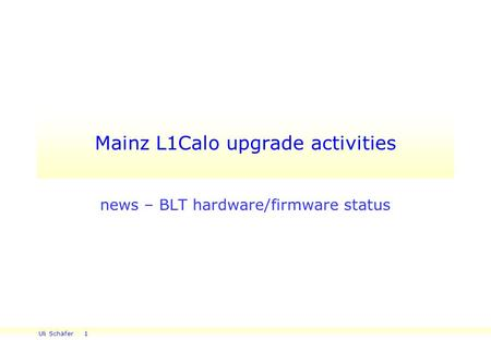Uli Schäfer 1 Mainz L1Calo upgrade activities news – BLT hardware/firmware status.