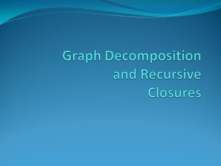 Implementation of Graph Decomposition and Recursive Closures Graph Decomposition and Recursive Closures was published in 2003 by Professor Chen. The project.