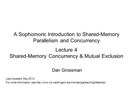 A Sophomoric Introduction to Shared-Memory Parallelism and Concurrency Lecture 4 Shared-Memory Concurrency & Mutual Exclusion Dan Grossman Last Updated: