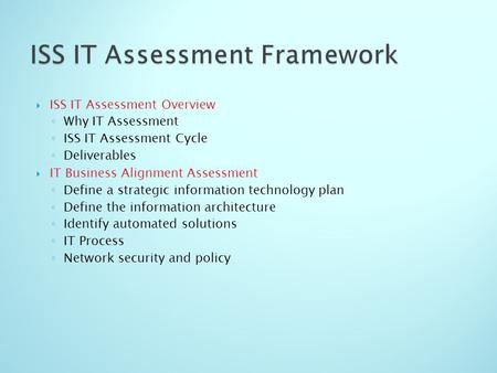  ISS IT Assessment Overview ◦ Why IT Assessment ◦ ISS IT Assessment Cycle ◦ Deliverables  IT Business Alignment Assessment ◦ Define a strategic information.