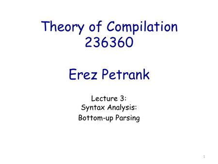 Theory of Compilation 236360 Erez Petrank Lecture 3: Syntax Analysis: Bottom-up Parsing 1.