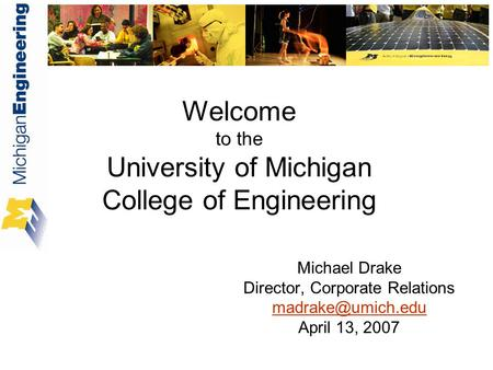 Welcome to the University of Michigan College of Engineering Michael Drake Director, Corporate Relations April 13, 2007.