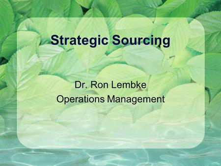Strategic Sourcing Dr. Ron Lembke Operations Management.