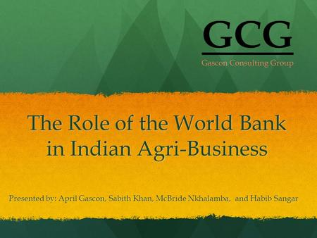 The Role of the World Bank in Indian Agri-Business Presented by: April Gascon, Sabith Khan, McBride Nkhalamba, and Habib Sangar GCG Gascon Consulting Group.