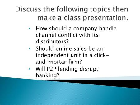 How should a company handle channel conflict with its distributors? Should online sales be an independent unit in a click- and-mortar firm? Will P2P lending.