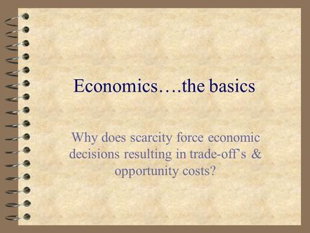 Economics….the basics Why does scarcity force economic decisions resulting in trade-off's & opportunity costs?