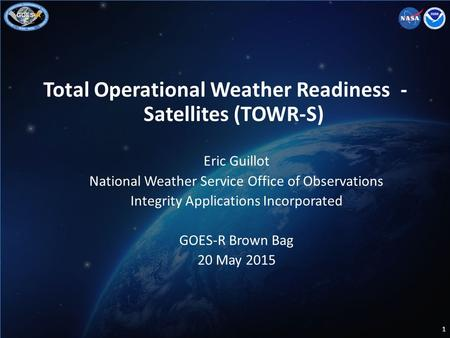 Total Operational Weather Readiness - Satellites (TOWR-S) Eric Guillot National Weather Service Office of Observations Integrity Applications Incorporated.