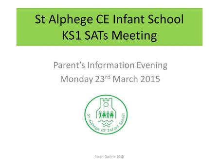St Alphege CE Infant School KS1 SATs Meeting Parent's Information Evening Monday 23 rd March 2015 Steph Guthrie 2015.