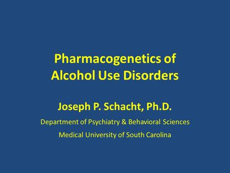 Pharmacogenetics of Alcohol Use Disorders Joseph P. Schacht, Ph.D. Department of Psychiatry & Behavioral Sciences Medical University of South Carolina.