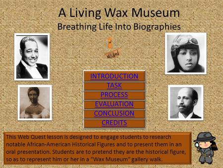 A Living Wax Museum Breathing Life Into Biographies This Web Quest lesson is designed to engage students to research notable African-American Historical.