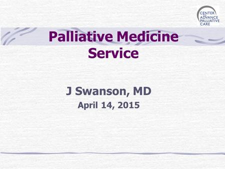 Palliative Medicine Service J Swanson, MD April 14, 2015.
