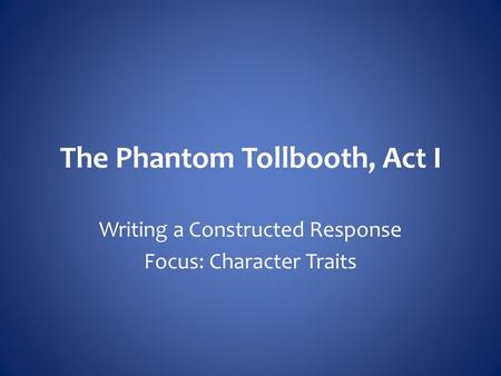 The Phantom Tollbooth, Act I Writing a Constructed Response Focus: Character Traits.