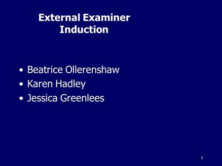 1 External Examiner Induction Beatrice Ollerenshaw Karen Hadley Jessica Greenlees.