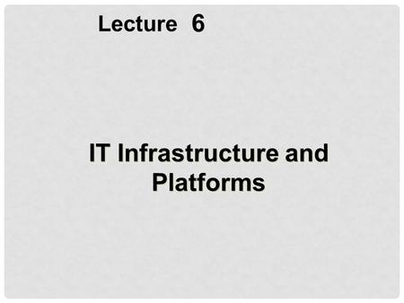 6 Lecture IT Infrastructure and Platforms. OBJECTIVES Define IT infrastructure and describe the components and levels of IT infrastructure Assess contemporary.