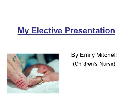 My Elective Presentation By Emily Mitchell (Children's Nurse)