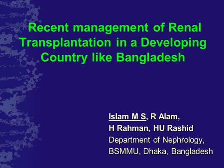 Recent management of Renal Transplantation in a Developing Country like Bangladesh, R Alam, Islam M S, R Alam, H Rahman, HU Rashid Department of Nephrology,