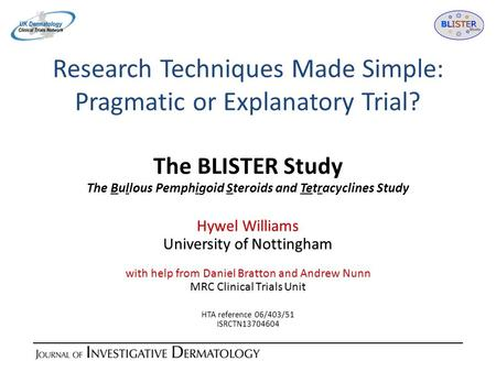 Research Techniques Made Simple: Pragmatic or Explanatory Trial? The BLISTER Study The Bullous Pemphigoid Steroids and Tetracyclines Study Hywel Williams.