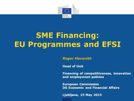 SME Financing: EU Programmes and EFSI Roger Havenith Head of Unit Financing of competitiveness, innovation and employment policies European Commission.