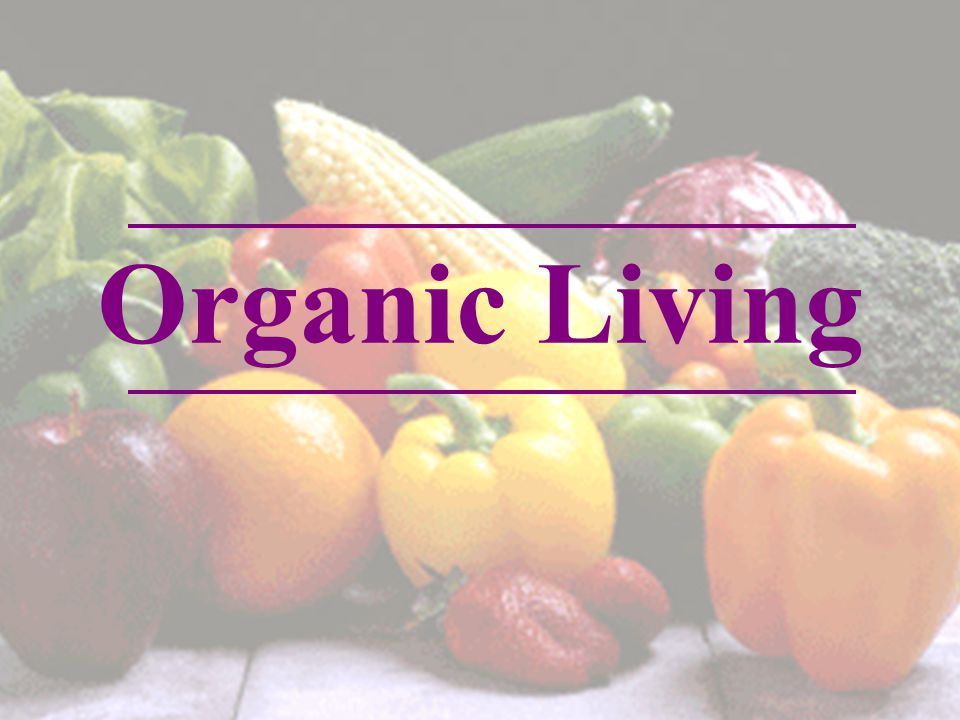 Definition and Identifying Organic Products Why Organic Benefits of Going Organic How to consume organic foods Issues surrounding Organic Living Core principles of Organic Lifesyle Overview