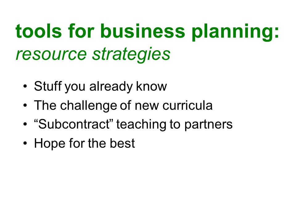 best practices for business planning: teaching strategies Incremental, repeated, cumulative Direct relation to hands-on skills Build a culture of business success Peer/team accountability Mentoring