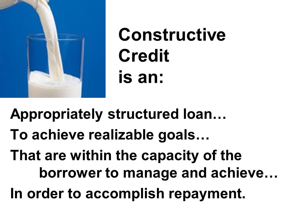 Constructive Credit is NOT: A loan for more than you need… For a farm enterprise purpose neither you nor the lender understand… Without adequate assessment of risk… Without likelihood of repayment.