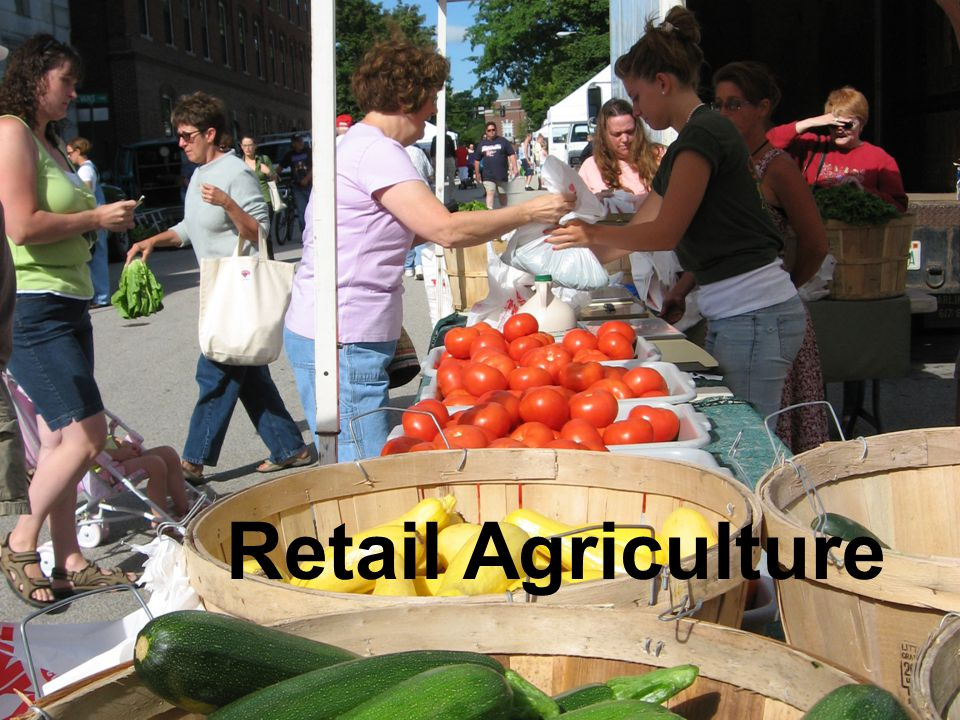 Expected financial performance of Retail Agriculture business models* Wholesale VegetableRetail Farm MarketCSA Acreage owned 100 Acreage in Production 804025 Typical Number of Customers Fewer than 10 brokers10,000 retail customers750 shares How products are sold Wholesale, large quantities, by the box Retail, small amounts, by the pound or piece share entitling a certain amount of product per week for the season Sales per transaction Several thousand $$$$20-30$300-600 Sales 100% Cost of Goods Sold (w/ labor) 76%60%65% Gross Margin 24%40%35% Overhead 20%30%15% Net Margin 4%10%15% Number of crops grown 15-2020-3075-100 Working Capital borrowed 50% of crop15% of cropLess than 5% of crop Gross Sales $640,000 ($8,000/ac gross X 80 acres) $1,000,000 (10,000 customers average sale $25, 4 times a year) $450,000 (750 shares at $600) Net Profit $26,000$100,000$67,500 Working Capital Cost Interest from planting through harvest, (at least half a season) Interest through part of season; steadier cash flow, not one big chunk None, as shares are pre-paid Inventory NoneMust maintain inventory of related products and sell seasonally None *Illustration of synthetic archetypes based on case studies