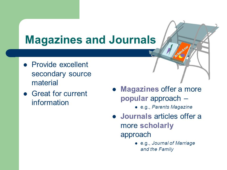 Magazines and Journals Provide excellent secondary source material Great for current information Magazines offer a more popular approach – e.g., Parents Magazine Journals articles offer a more scholarly approach e.g., Journal of Marriage and the Family